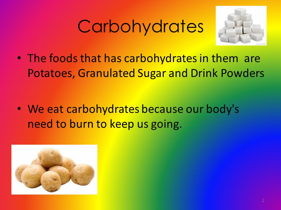 Carbohydrates The foods that has carbohydrates in them are Potatoes, Granulated Sugar and Drink Powders We eat carbohydrates because our body s need to burn to keep us going.