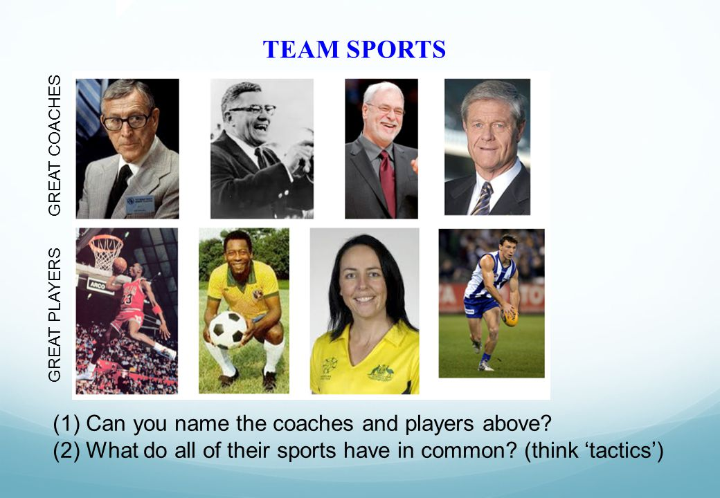 TEAM SPORTS GREAT COACHES GREAT PLAYERS (1)Can you name the coaches and players above? (2)What do all of their sports have in common? (think 'tactics'
