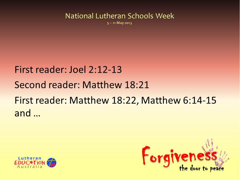 National Lutheran Schools Week 5 – 11 May 2013 First reader: Joel 2:12-13 Second reader: Matthew 18:21 First reader: Matthew 18:22, Matthew 6:14-15 an