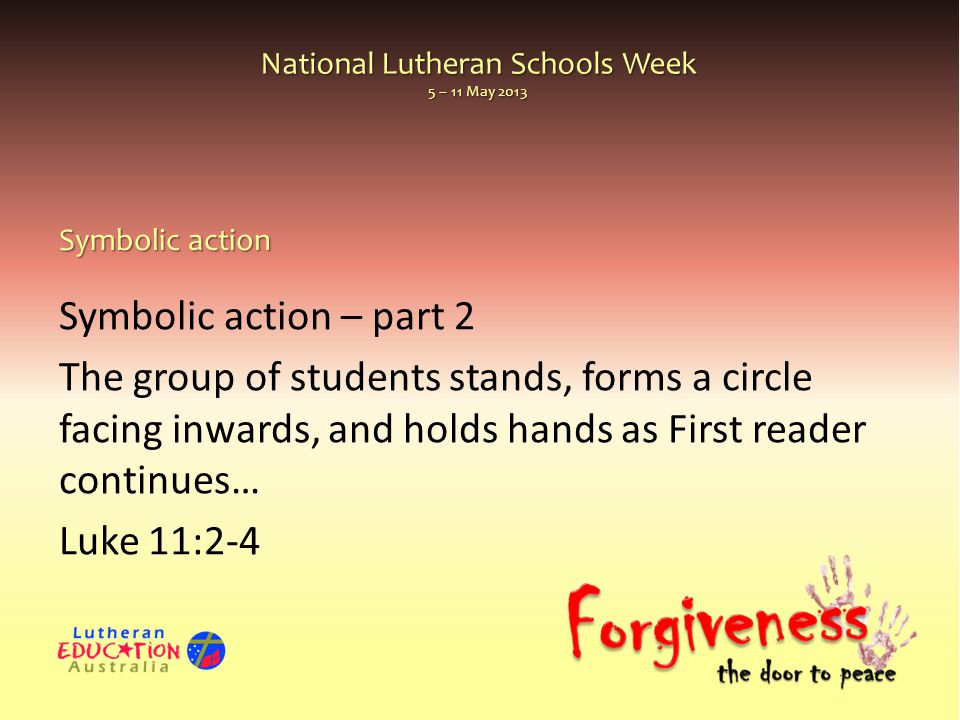 National Lutheran Schools Week 5 – 11 May 2013 Symbolic action – part 2 The group of students stands, forms a circle facing inwards, and holds hands as First reader continues… Luke 11:2-4 Symbolic action