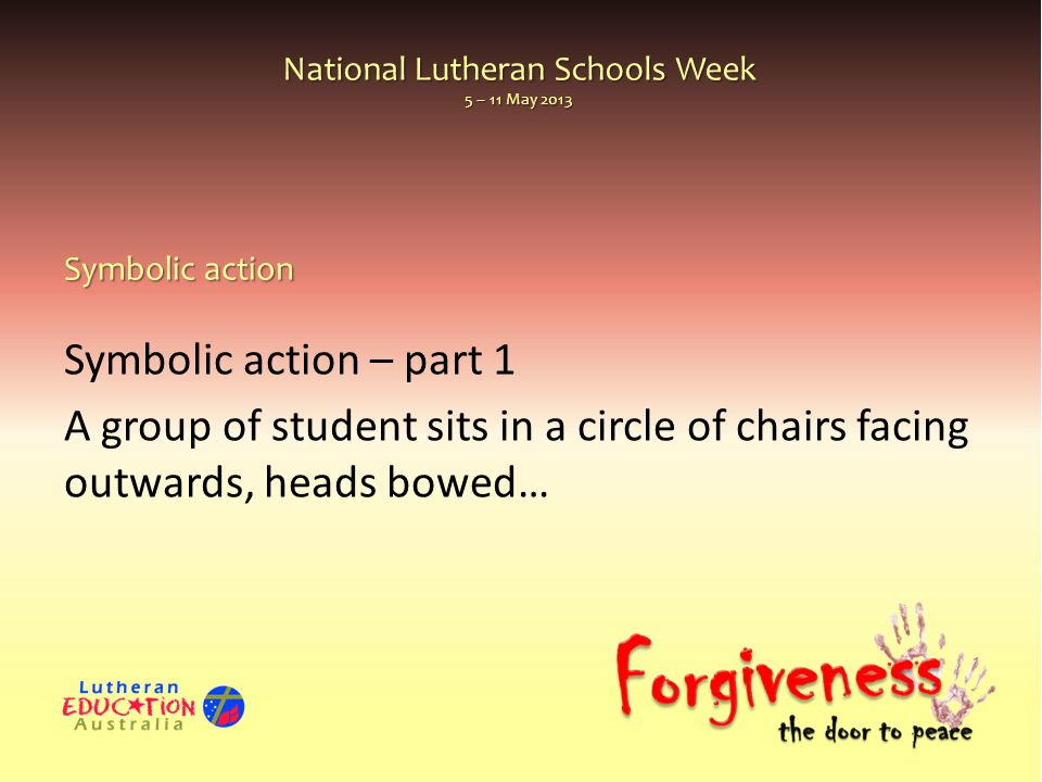 National Lutheran Schools Week 5 – 11 May 2013 Symbolic action – part 1 A group of student sits in a circle of chairs facing outwards, heads bowed… Sy