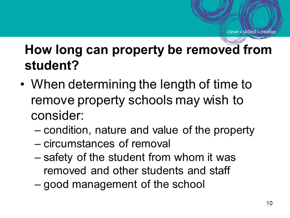 10 How long can property be removed from student? When determining the length of time to remove property schools may wish to consider: –condition, nat