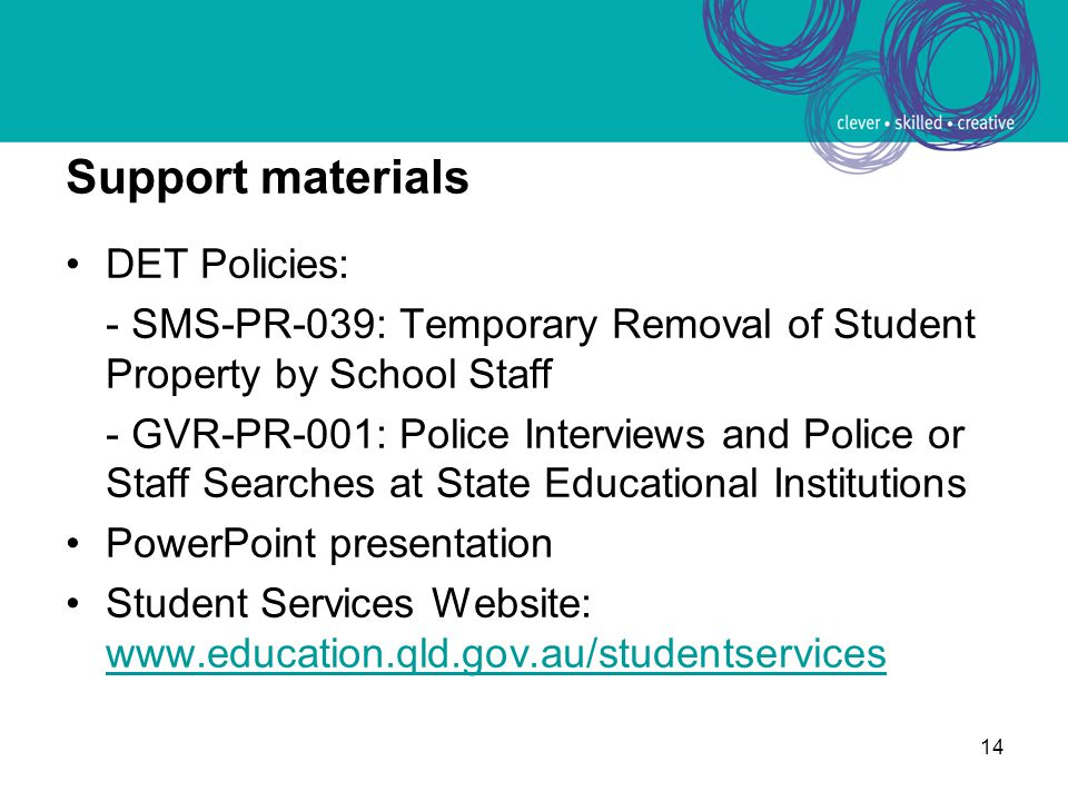 14 Support materials DET Policies: - SMS-PR-039: Temporary Removal of Student Property by School Staff - GVR-PR-001: Police Interviews and Police or Staff Searches at State Educational Institutions PowerPoint presentation Student Services Website: www.education.qld.gov.au/studentservices www.education.qld.gov.au/studentservices