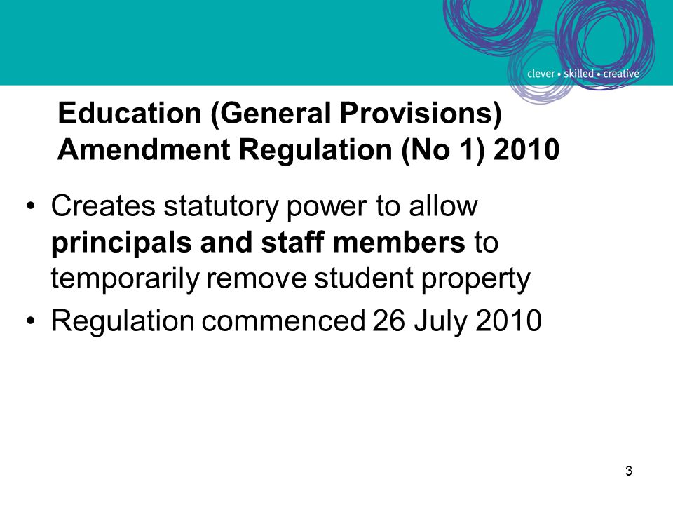 3 Creates statutory power to allow principals and staff members to temporarily remove student property Regulation commenced 26 July 2010 Education (General Provisions) Amendment Regulation (No 1) 2010