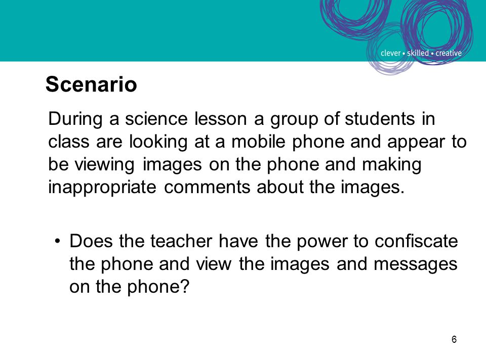 6 Scenario During a science lesson a group of students in class are looking at a mobile phone and appear to be viewing images on the phone and making