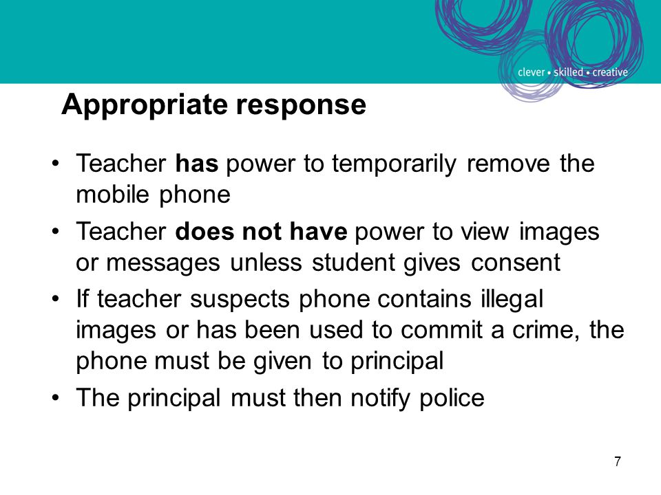 7 Appropriate response Teacher has power to temporarily remove the mobile phone Teacher does not have power to view images or messages unless student
