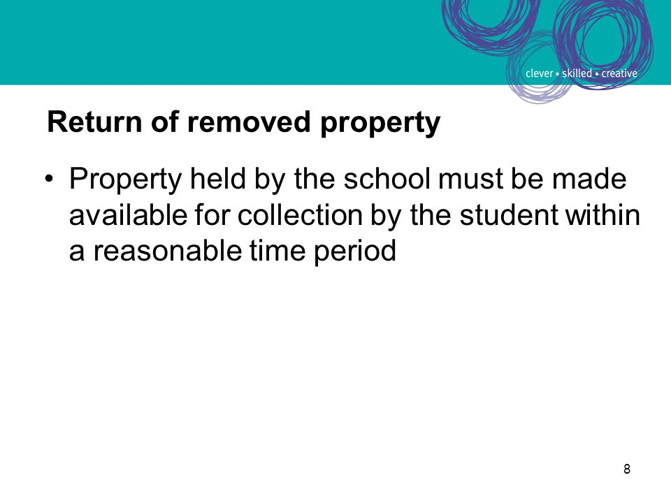 9 Return of removed property Principal or staff member may choose to make the property available for collection to the parent only if it is more appropriate to do so given: –its condition, nature or value or –to ensure the safety of the student or staff or –for the good order and management, administration and control of the school Where the child is an independent student it may not be appropriate to make the property available for collection by the student's parents and the property should be returned to the student