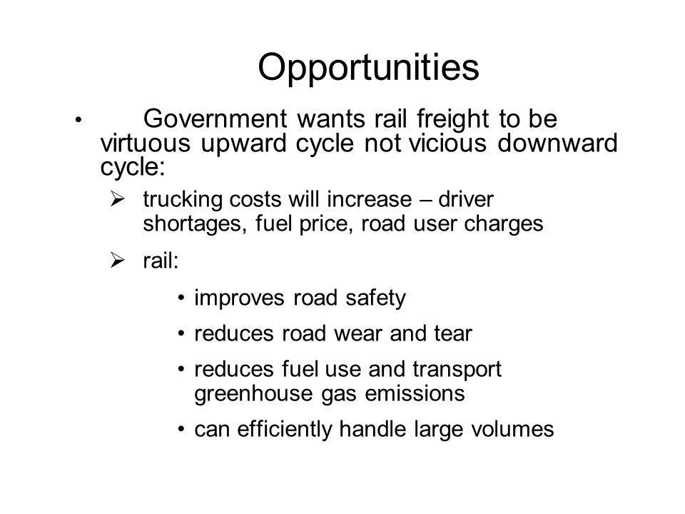 Opportunities Government wants rail freight to be virtuous upward cycle not vicious downward cycle:  trucking costs will increase – driver shortages,