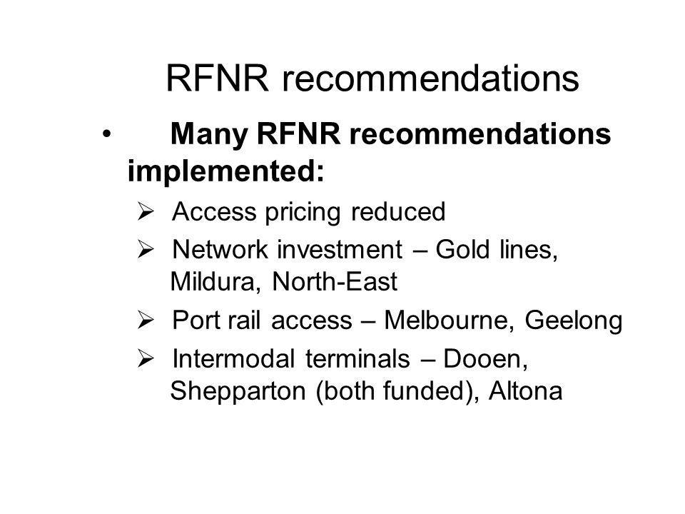 RFNR recommendations Many RFNR recommendations implemented:  Access pricing reduced  Network investment – Gold lines, Mildura, North-East  Port rail access – Melbourne, Geelong  Intermodal terminals – Dooen, Shepparton (both funded), Altona