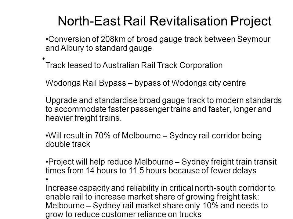 North-East Rail Revitalisation Project Conversion of 208km of broad gauge track between Seymour and Albury to standard gauge Track leased to Australia