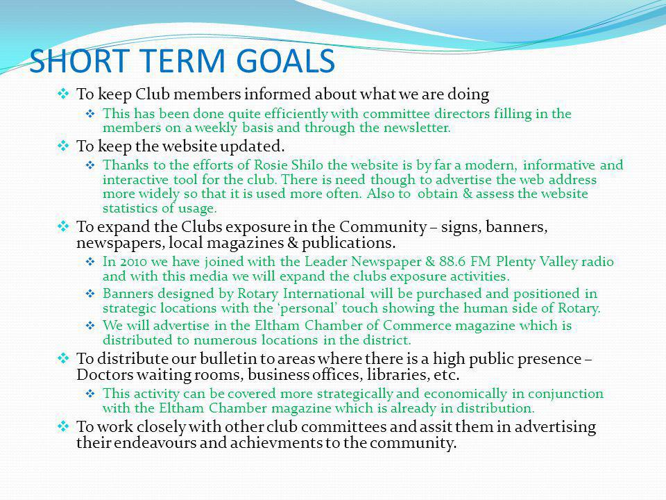 SHORT TERM GOALS  To keep Club members informed about what we are doing  This has been done quite efficiently with committee directors filling in the members on a weekly basis and through the newsletter.