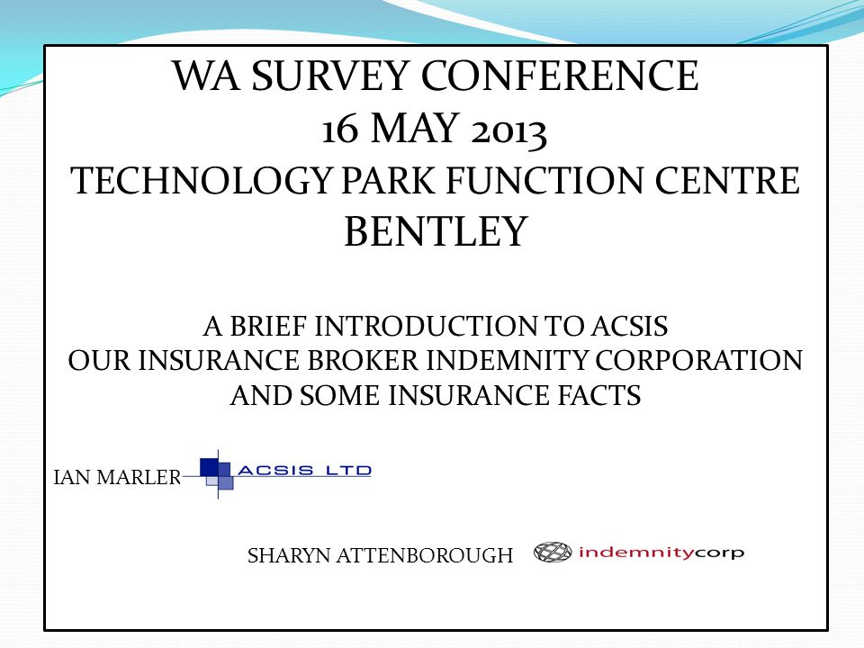 WA SURVEY CONFERENCE 16 MAY 2013 TECHNOLOGY PARK FUNCTION CENTRE BENTLEY A BRIEF INTRODUCTION TO ACSIS OUR INSURANCE BROKER INDEMNITY CORPORATION AND SOME INSURANCE FACTS IAN MARLER SHARYN ATTENBOROUGH