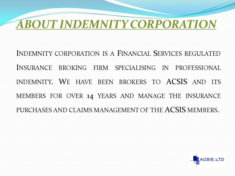 ABOUT INDEMNITY CORPORATION I NDEMNITY CORPORATION IS A F INANCIAL S ERVICES REGULATED I NSURANCE BROKING FIRM SPECIALISING IN PROFESSIONAL INDEMNITY.