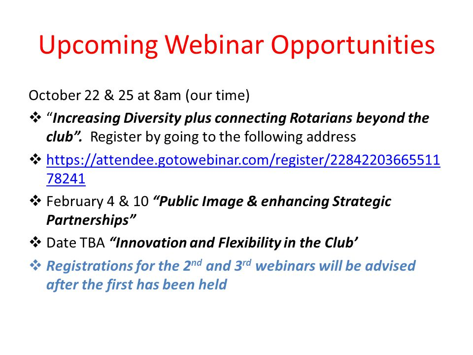 Upcoming Webinar Opportunities October 22 & 25 at 8am (our time)  Increasing Diversity plus connecting Rotarians beyond the club .