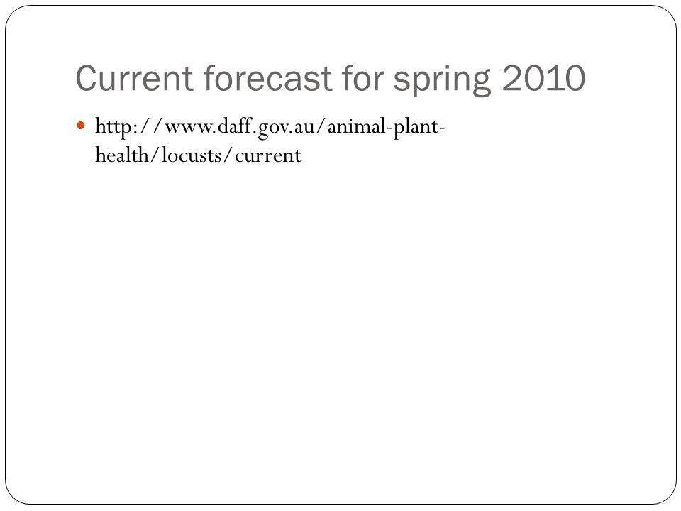 Current forecast for spring 2010 http://www.daff.gov.au/animal-plant- health/locusts/current