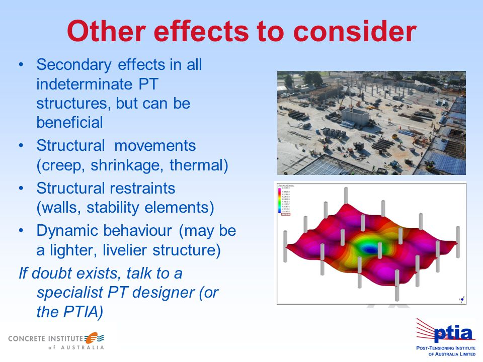 Other effects to consider Secondary effects in all indeterminate PT structures, but can be beneficial Structural movements (creep, shrinkage, thermal) Structural restraints (walls, stability elements) Dynamic behaviour (may be a lighter, livelier structure) If doubt exists, talk to a specialist PT designer (or the PTIA)