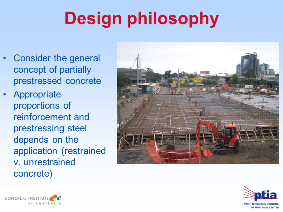 Design philosophy Consider the general concept of partially prestressed concrete Appropriate proportions of reinforcement and prestressing steel depends on the application (restrained v.
