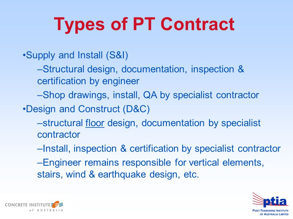 Types of PT Contract Supply and Install (S&I) –Structural design, documentation, inspection & certification by engineer –Shop drawings, install, QA by specialist contractor Design and Construct (D&C) –structural floor design, documentation by specialist contractor –Install, inspection & certification by specialist contractor –Engineer remains responsible for vertical elements, stairs, wind & earthquake design, etc.