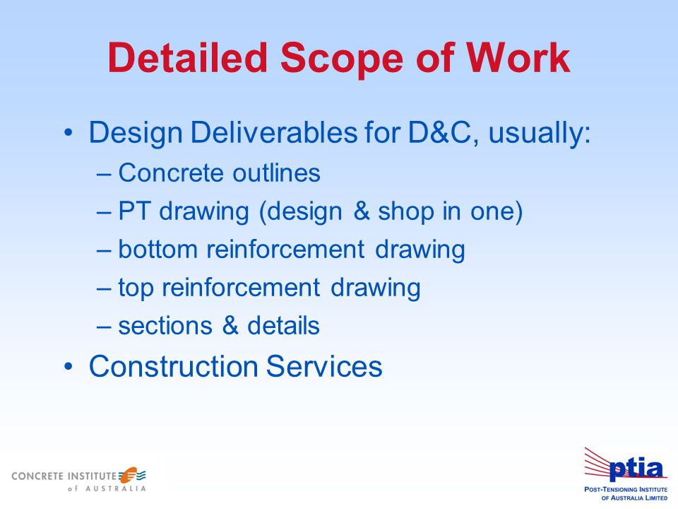 Detailed Scope of Work Design Deliverables for D&C, usually: –Concrete outlines –PT drawing (design & shop in one) –bottom reinforcement drawing –top reinforcement drawing –sections & details Construction Services