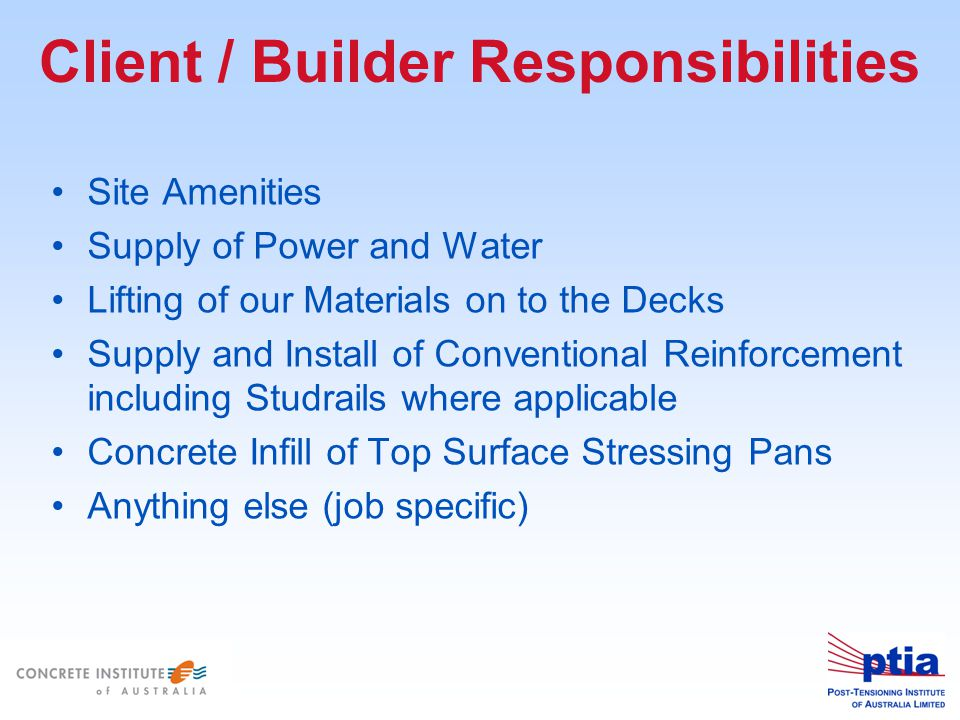 Client / Builder Responsibilities Site Amenities Supply of Power and Water Lifting of our Materials on to the Decks Supply and Install of Conventional Reinforcement including Studrails where applicable Concrete Infill of Top Surface Stressing Pans Anything else (job specific)