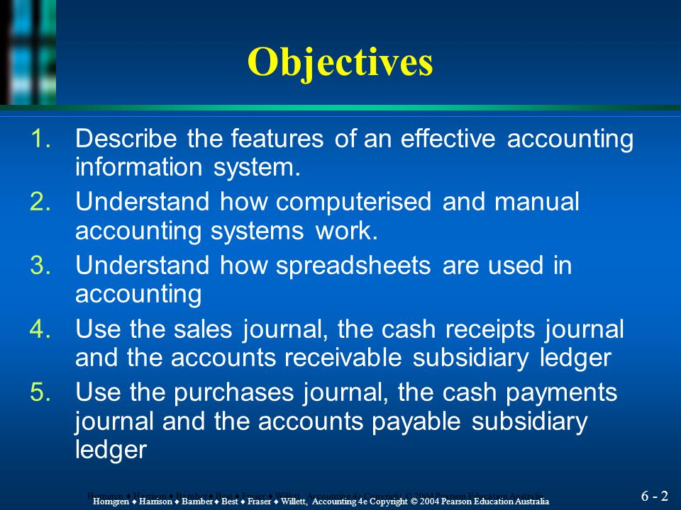 6 - 32 Horngren ♦ Harrison ♦ Bamber ♦ Best ♦ Fraser ♦ Willett, Accounting 4e Copyright © 2004 Pearson Education Australia Cash Receipts Journal l Additional columns are provided to enter other account descriptions and amounts.