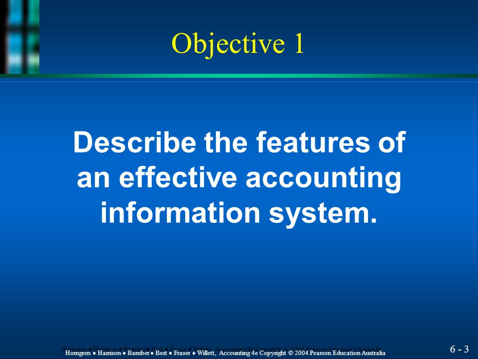 6 - 3 Horngren ♦ Harrison ♦ Bamber ♦ Best ♦ Fraser ♦ Willett, Accounting 4e Copyright © 2004 Pearson Education Australia Describe the features of an effective accounting information system.