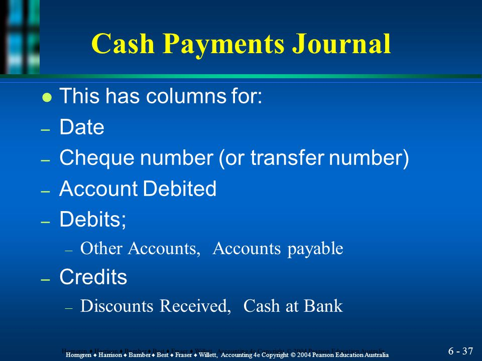 6 - 36 Horngren ♦ Harrison ♦ Bamber ♦ Best ♦ Fraser ♦ Willett, Accounting 4e Copyright © 2004 Pearson Education Australia Cash Payments Journal l Most