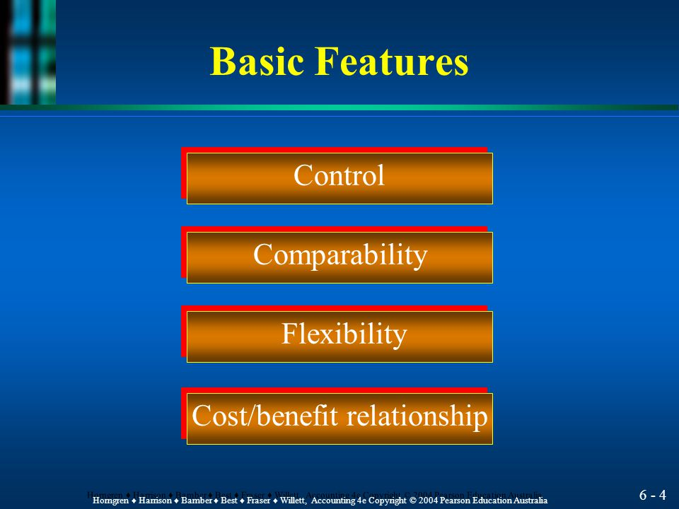 6 - 4 Horngren ♦ Harrison ♦ Bamber ♦ Best ♦ Fraser ♦ Willett, Accounting 4e Copyright © 2004 Pearson Education Australia Control Comparability Flexibility Cost/benefit relationship Basic Features