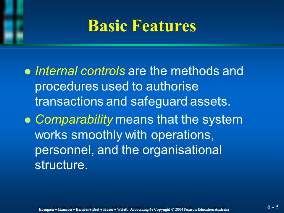 6 - 5 Horngren ♦ Harrison ♦ Bamber ♦ Best ♦ Fraser ♦ Willett, Accounting 4e Copyright © 2004 Pearson Education Australia Basic Features l Internal controls are the methods and procedures used to authorise transactions and safeguard assets.