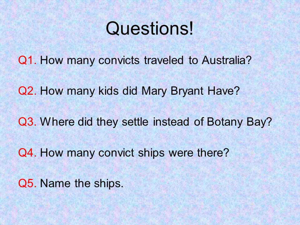 Questions! Q1. How many convicts traveled to Australia? Q2. How many kids did Mary Bryant Have? Q3. Where did they settle instead of Botany Bay? Q4. H
