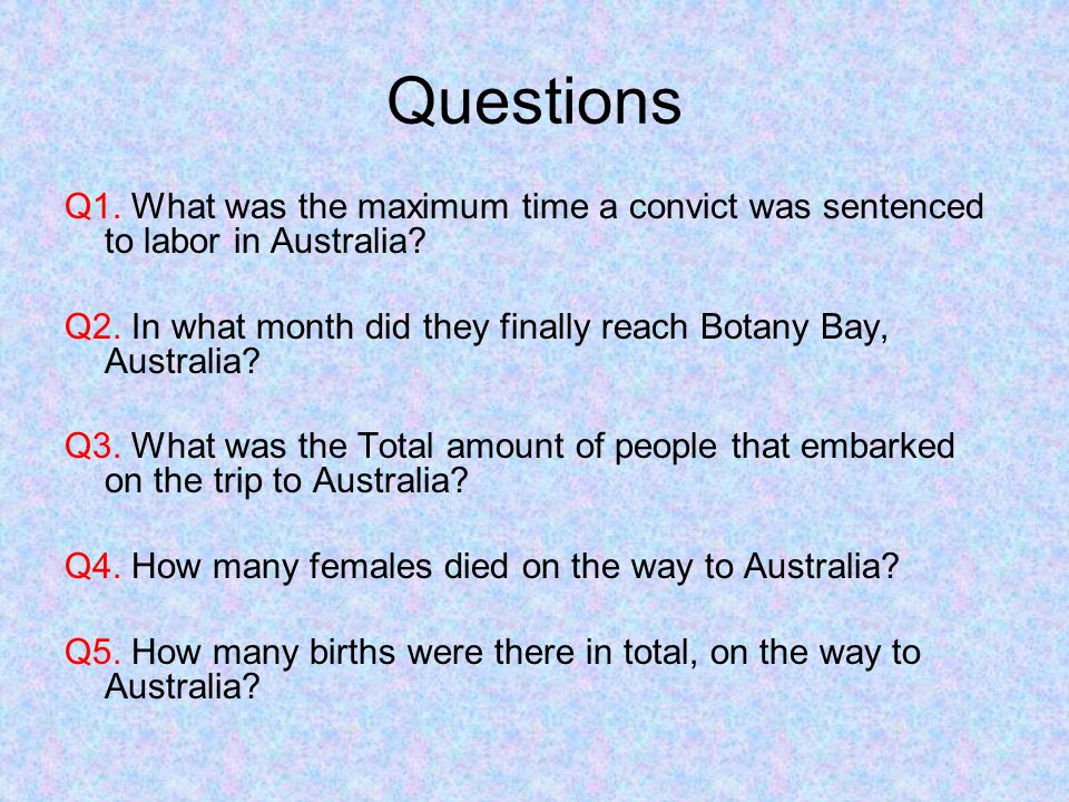 Questions Q1. What was the maximum time a convict was sentenced to labor in Australia? Q2. In what month did they finally reach Botany Bay, Australia?