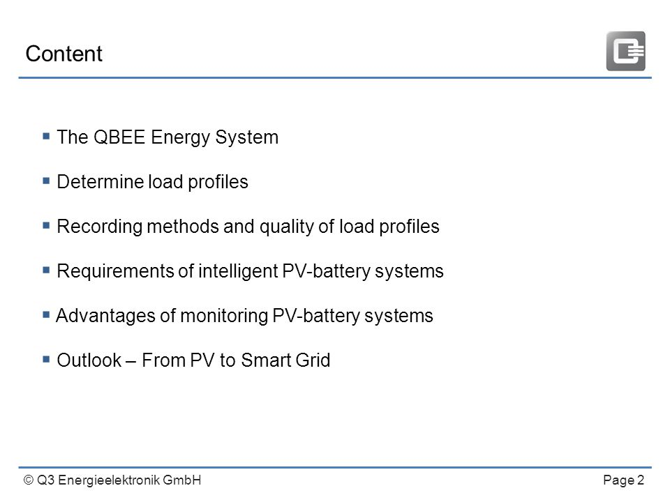 © Q3 Energieelektronik GmbH Page 2 Content  The QBEE Energy System  Determine load profiles  Recording methods and quality of load profiles  Requirements of intelligent PV-battery systems  Advantages of monitoring PV-battery systems  Outlook – From PV to Smart Grid