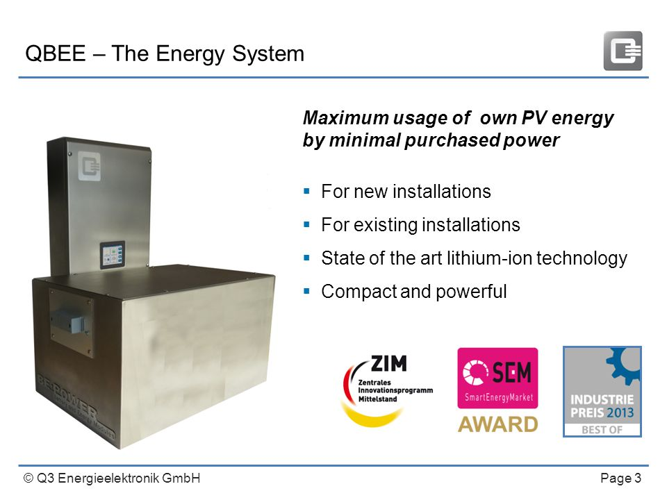 © Q3 Energieelektronik GmbH Page 3 QBEE – The Energy System Maximum usage of own PV energy by minimal purchased power  For new installations  For existing installations  State of the art lithium-ion technology  Compact and powerful