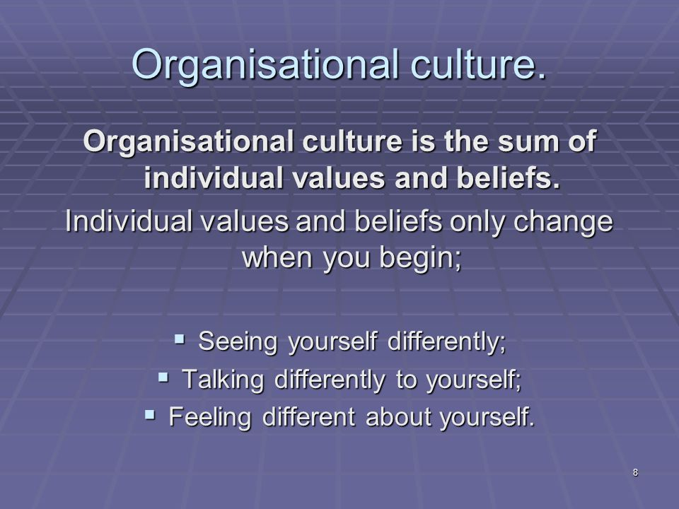 8 Organisational culture. Organisational culture is the sum of individual values and beliefs.