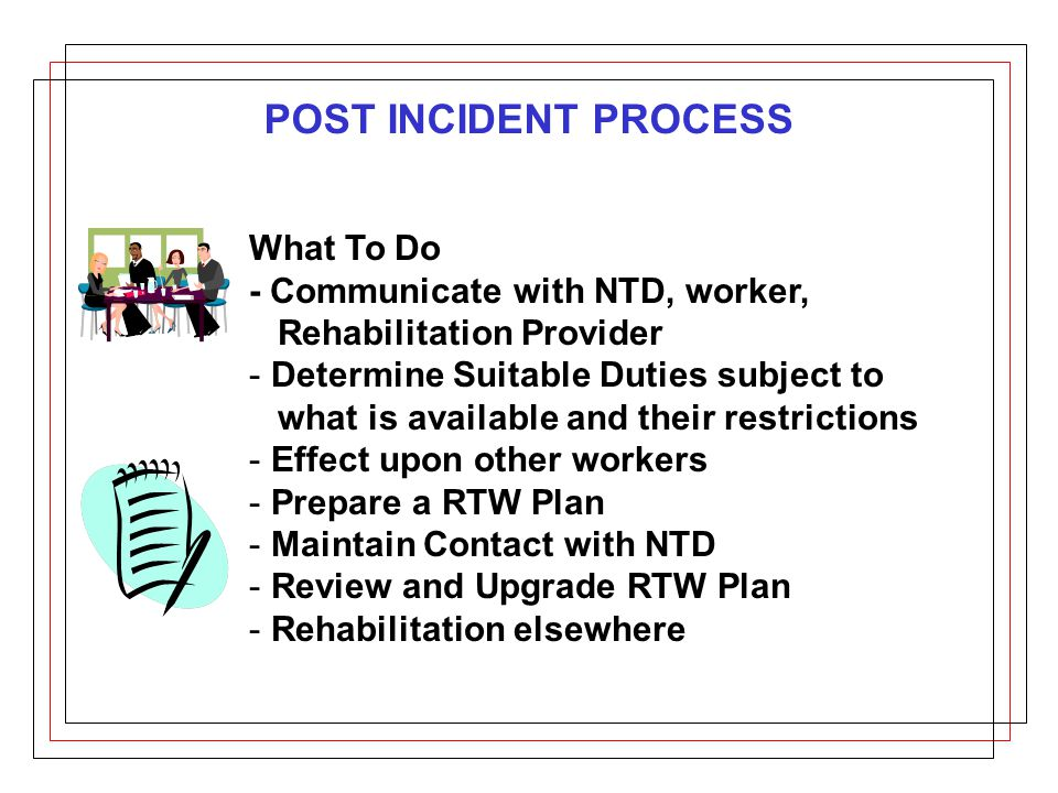 POST INCIDENT PROCESS What To Do - Communicate with NTD, worker, Rehabilitation Provider - Determine Suitable Duties subject to what is available and their restrictions - Effect upon other workers - Prepare a RTW Plan - Maintain Contact with NTD - Review and Upgrade RTW Plan - Rehabilitation elsewhere