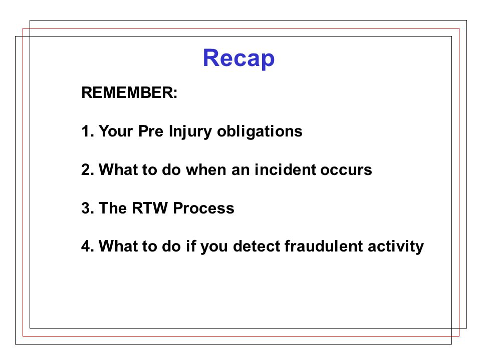 Recap REMEMBER: 1. Your Pre Injury obligations 2.