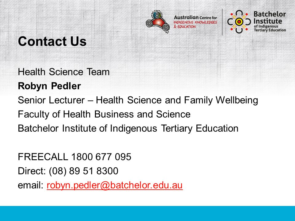 Health Science Team Robyn Pedler Senior Lecturer – Health Science and Family Wellbeing Faculty of Health Business and Science Batchelor Institute of I