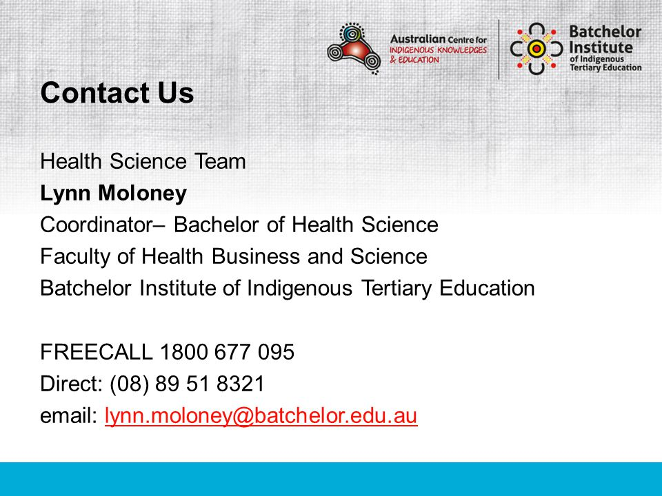 Health Science Team Lynn Moloney Coordinator– Bachelor of Health Science Faculty of Health Business and Science Batchelor Institute of Indigenous Tertiary Education FREECALL 1800 677 095 Direct: (08) 89 51 8321 email: lynn.moloney@batchelor.edu.aulynn.moloney@batchelor.edu.au Contact Us
