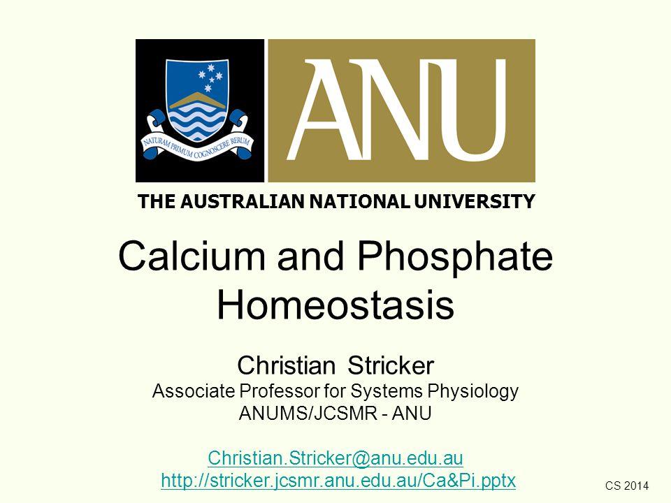 CS 2014 Calcium and Phosphate Homeostasis Christian Stricker Associate Professor for Systems Physiology ANUMS/JCSMR - ANU Christian.Stricker@anu.edu.a