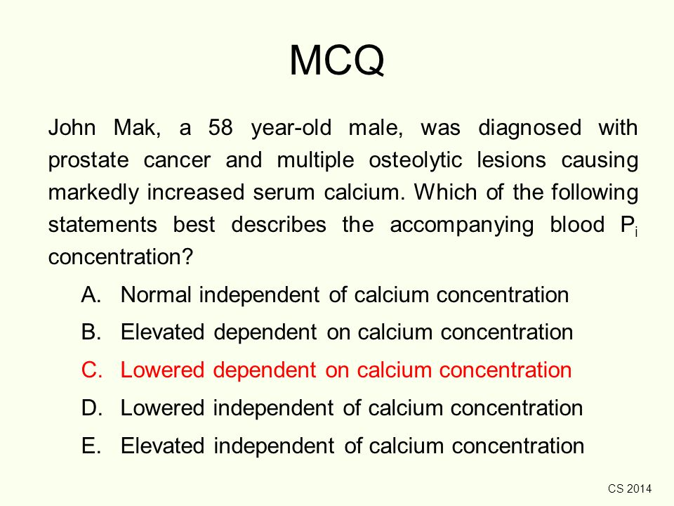 CS 2014 MCQ John Mak, a 58 year-old male, was diagnosed with prostate cancer and multiple osteolytic lesions causing markedly increased serum calcium.