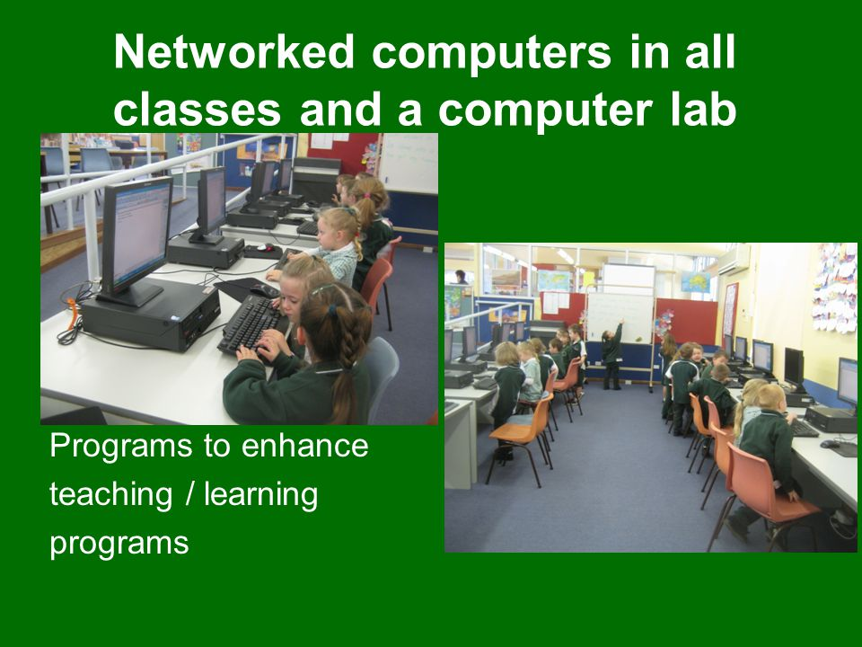 Networked computers in all classes and a computer lab Programs to enhance teaching / learning programs