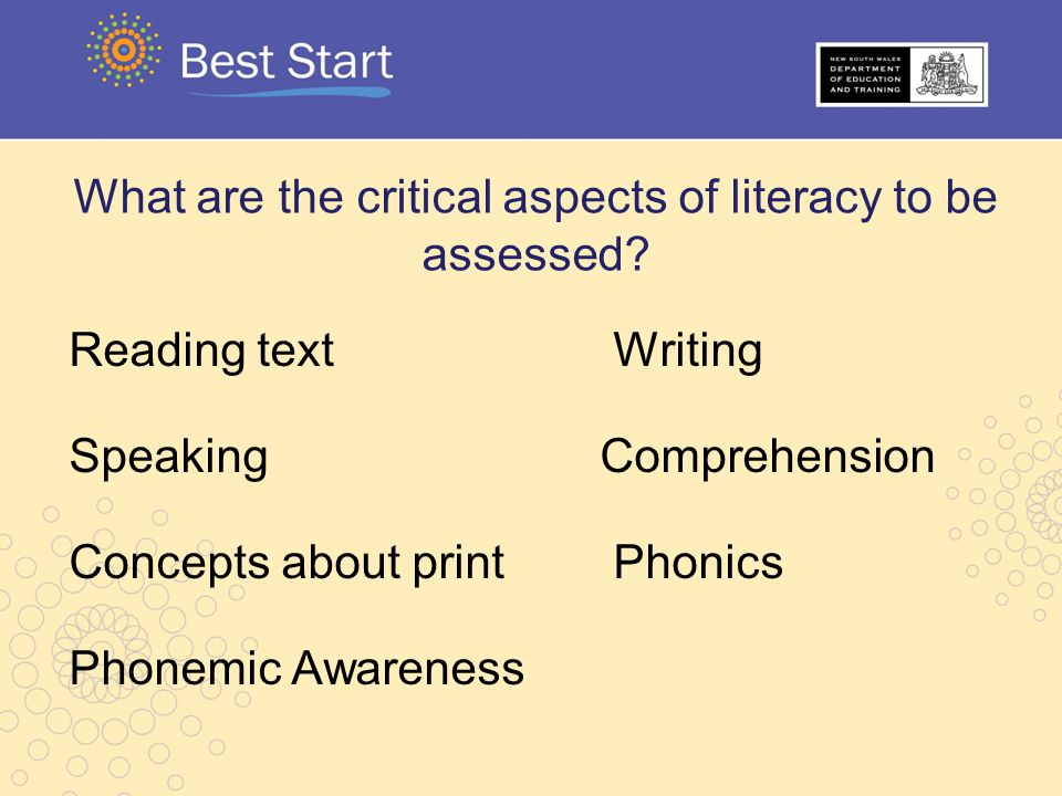 What are the critical aspects of literacy to be assessed? Reading text Writing Speaking Comprehension Concepts about print Phonics Phonemic Awareness