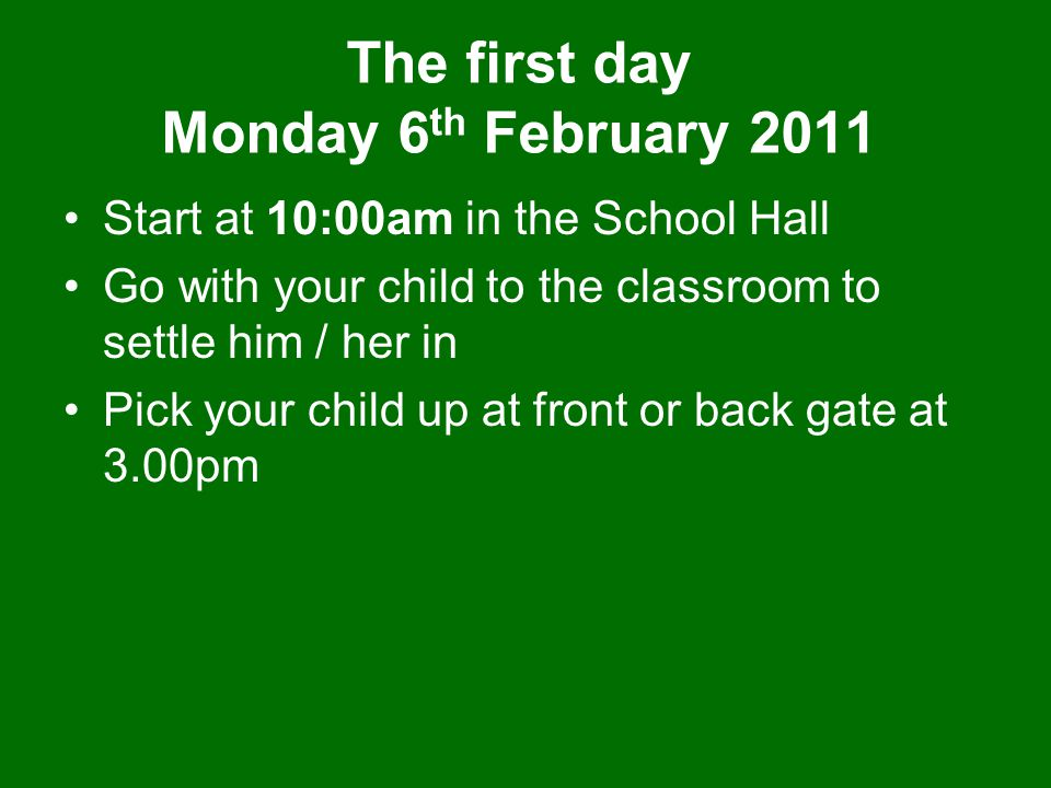 The first day Monday 6 th February 2011 Start at 10:00am in the School Hall Go with your child to the classroom to settle him / her in Pick your child