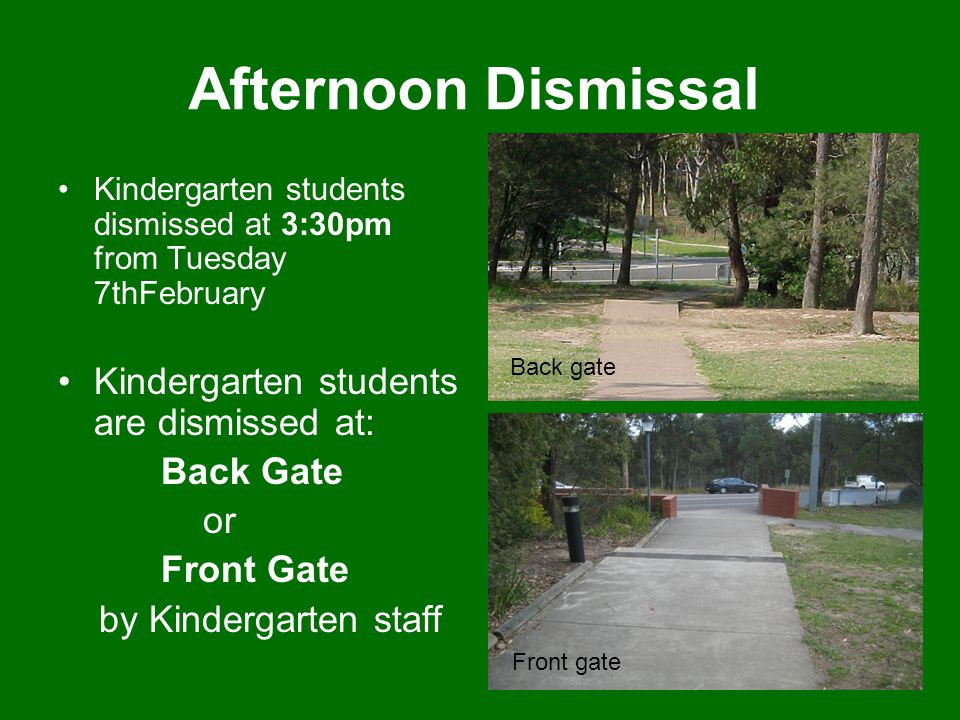 Afternoon Dismissal Kindergarten students dismissed at 3:30pm from Tuesday 7thFebruary Kindergarten students are dismissed at: Back Gate or Front Gate