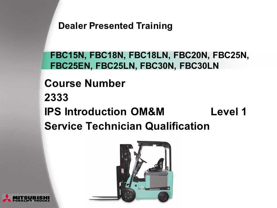 Course Number 2333 IPS Introduction OM&MLevel 1 Service Technician Qualification Dealer Presented Training FBC15N, FBC18N, FBC18LN, FBC20N, FBC25N, FBC25EN, FBC25LN, FBC30N, FBC30LN