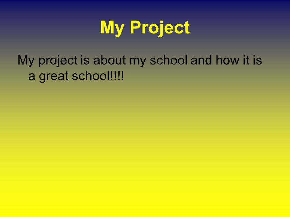My Project My project is about my school and how it is a great school!!!!