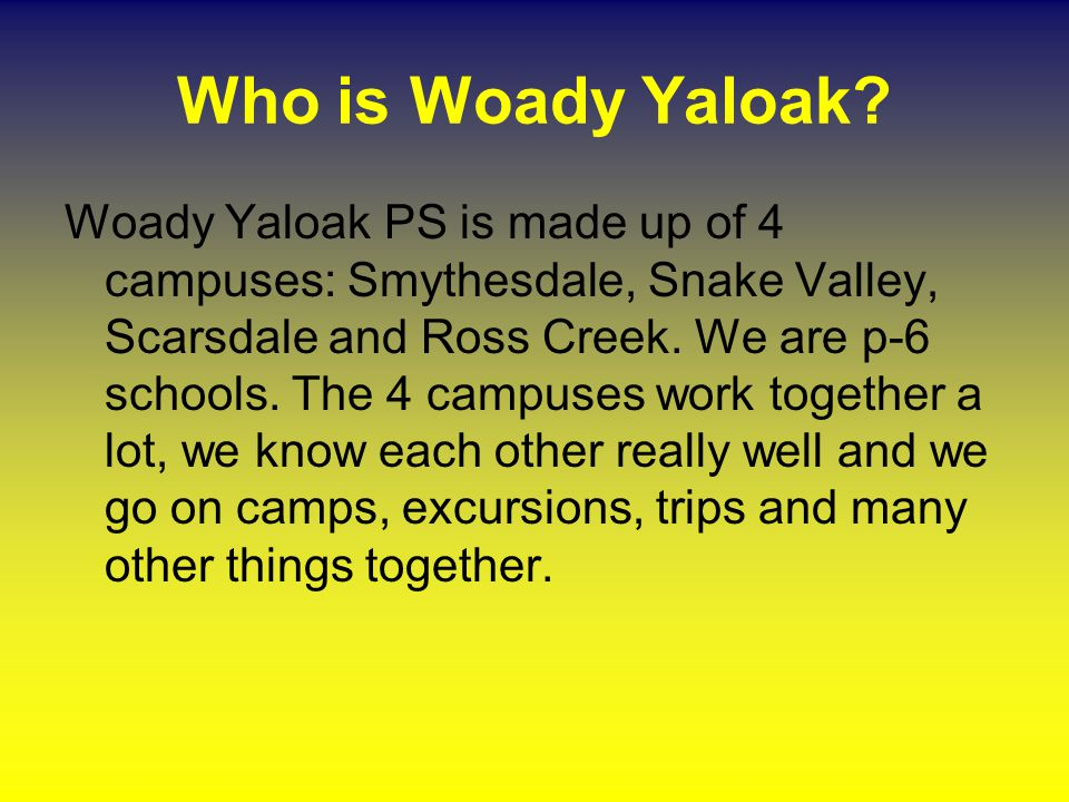 Who is Woady Yaloak? Woady Yaloak PS is made up of 4 campuses: Smythesdale, Snake Valley, Scarsdale and Ross Creek. We are p-6 schools. The 4 campuses