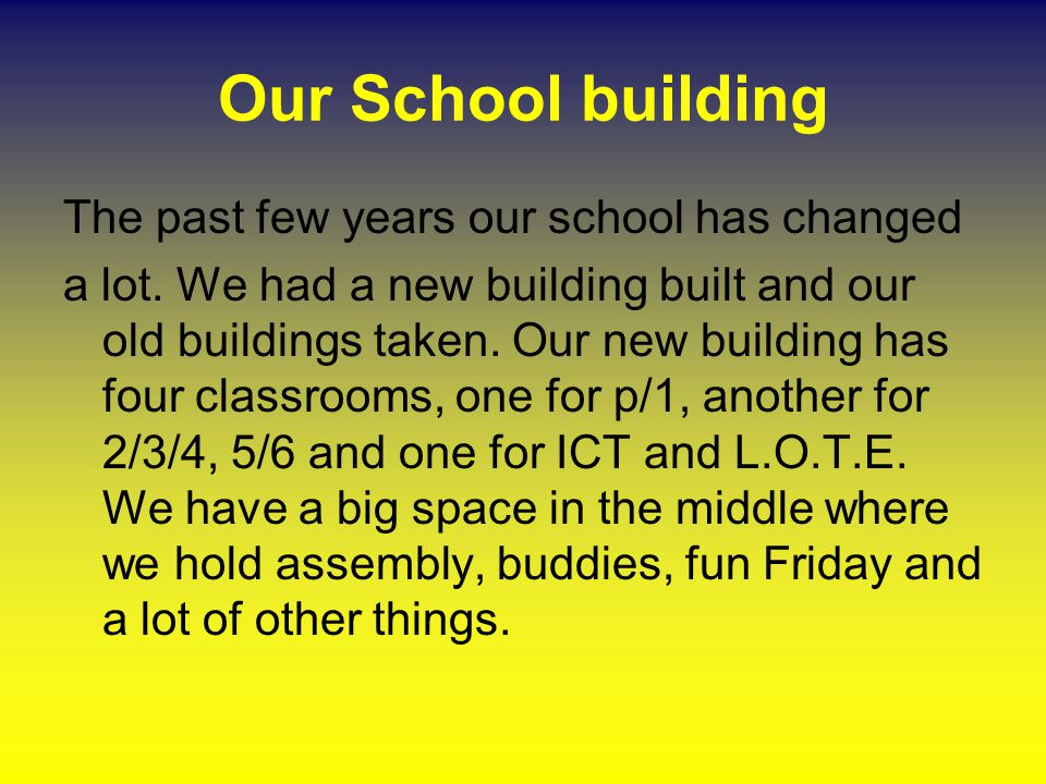 Our School building The past few years our school has changed a lot. We had a new building built and our old buildings taken. Our new building has fou