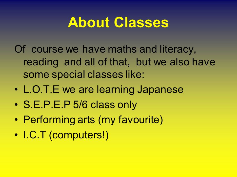 About Classes Of course we have maths and literacy, reading and all of that, but we also have some special classes like: L.O.T.E we are learning Japanese S.E.P.E.P 5/6 class only Performing arts (my favourite) I.C.T (computers!)