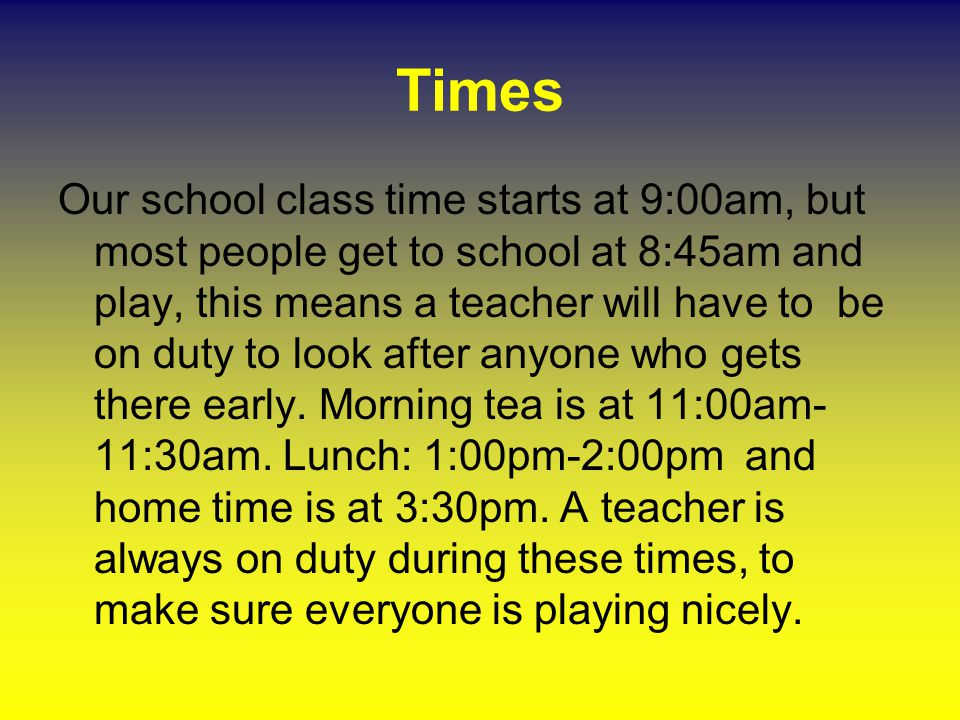 Times Our school class time starts at 9:00am, but most people get to school at 8:45am and play, this means a teacher will have to be on duty to look a